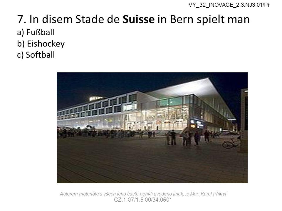 7. In disem Stade de Suisse in Bern spielt man a) Fußball b) Eishockey c) Softball VY_32_INOVACE_2.3.NJ3.01/Př Autorem materiálu a všech jeho částí, n
