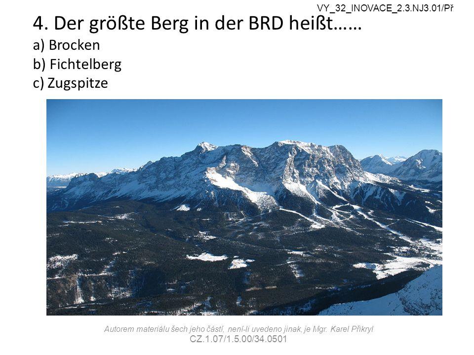 4. Der größte Berg in der BRD heißt…… a) Brocken b) Fichtelberg c) Zugspitze VY_32_INOVACE_2.3.NJ3.01/Př Autorem materiálu šech jeho částí, není-li uv