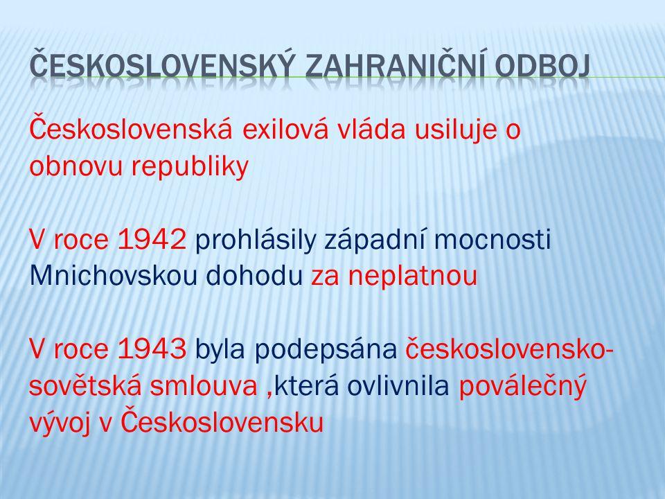 Československá exilová vláda usiluje o obnovu republiky V roce 1942 prohlásily západní mocnosti Mnichovskou dohodu za neplatnou V roce 1943 byla podepsána československo- sovětská smlouva,která ovlivnila poválečný vývoj v Československu