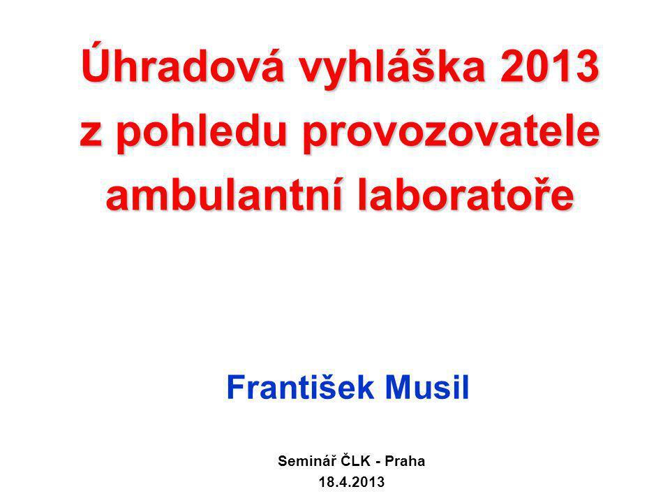 Úhradová vyhláška 2013 z pohledu provozovatele ambulantní laboratoře František Musil Seminář ČLK - Praha 18.4.2013