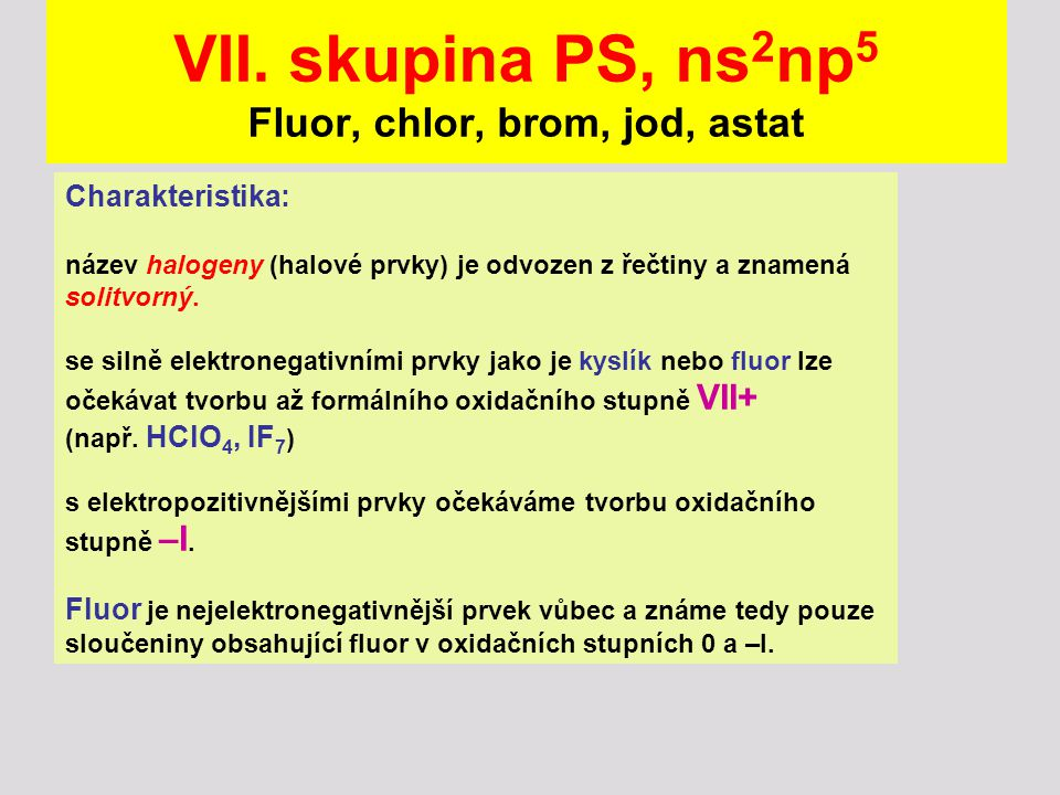 VII. skupina PS, ns 2 np 5 Fluor, chlor, brom, jod, astat Charakteristika: název halogeny (halové prvky) je odvozen z řečtiny a znamená solitvorný. se
