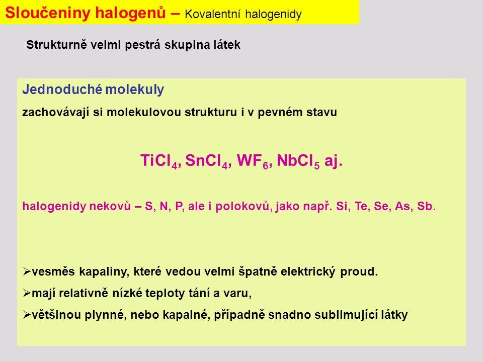 Sloučeniny halogenů – Kovalentní halogenidy Jednoduché molekuly zachovávají si molekulovou strukturu i v pevném stavu TiCl 4, SnCl 4, WF 6, NbCl 5 aj.