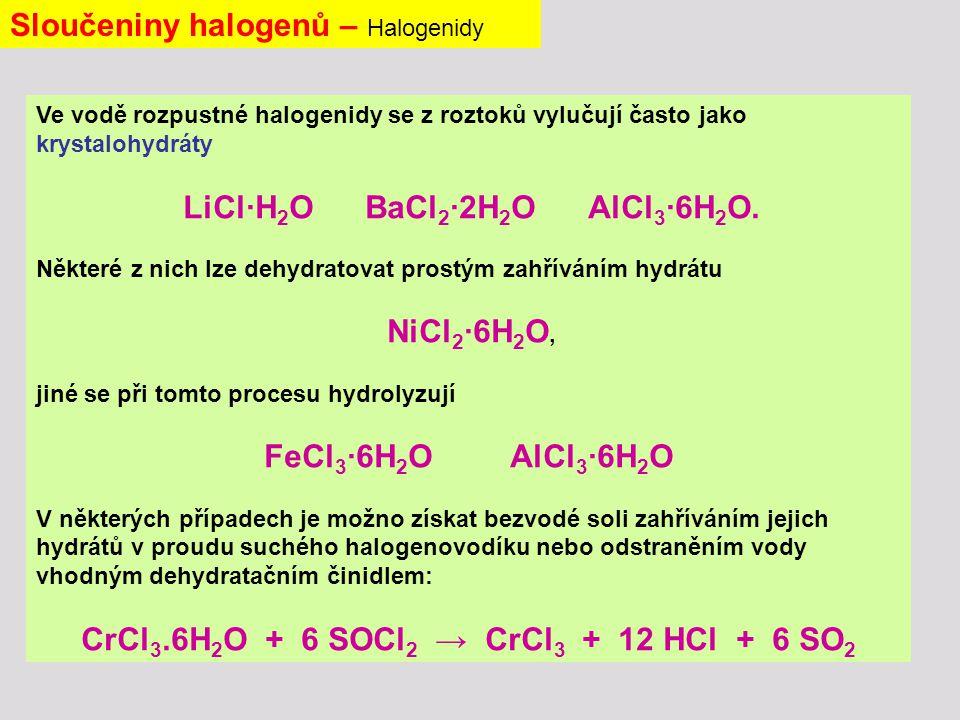 Sloučeniny halogenů – Halogenidy Ve vodě rozpustné halogenidy se z roztoků vylučují často jako krystalohydráty LiCl∙H 2 O BaCl 2 ∙2H 2 O AlCl 3 ∙6H 2 O.