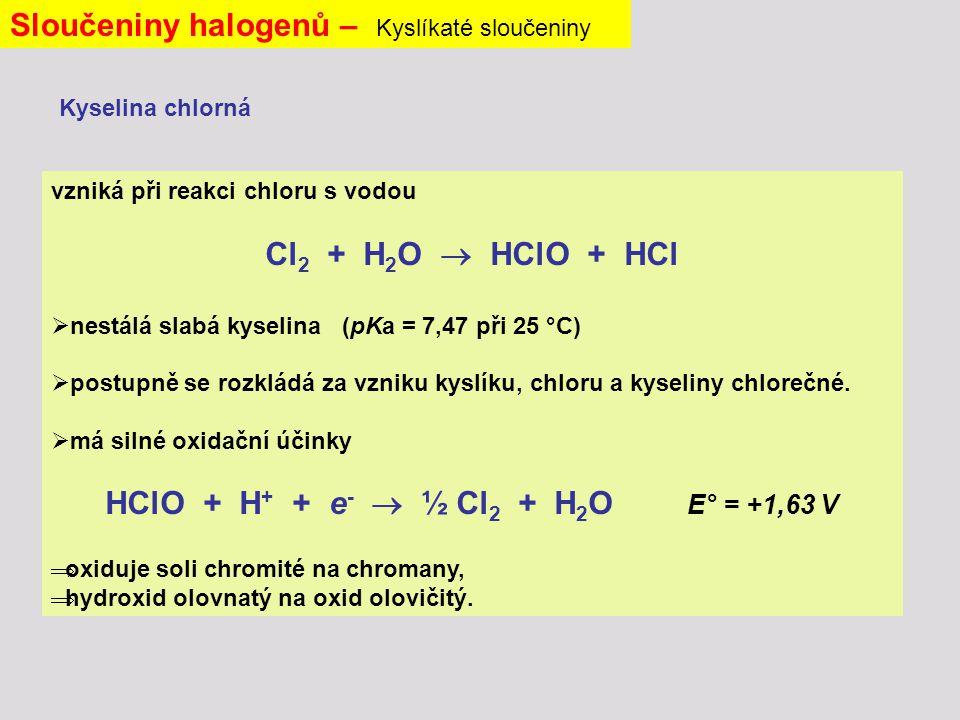 vzniká při reakci chloru s vodou Cl 2 + H 2 O  HClO + HCl  nestálá slabá kyselina (pKa = 7,47 při 25 °C)  postupně se rozkládá za vzniku kyslíku, chloru a kyseliny chlorečné.