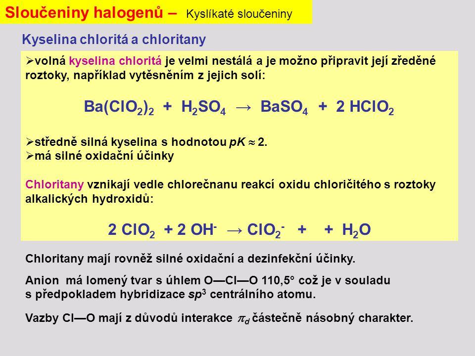 Kyselina chloritá a chloritany Sloučeniny halogenů – Kyslíkaté sloučeniny  volná kyselina chloritá je velmi nestálá a je možno připravit její zředěné roztoky, například vytěsněním z jejich solí: Ba(ClO 2 ) 2 + H 2 SO 4 → BaSO 4 + 2 HClO 2  středně silná kyselina s hodnotou pK  2.