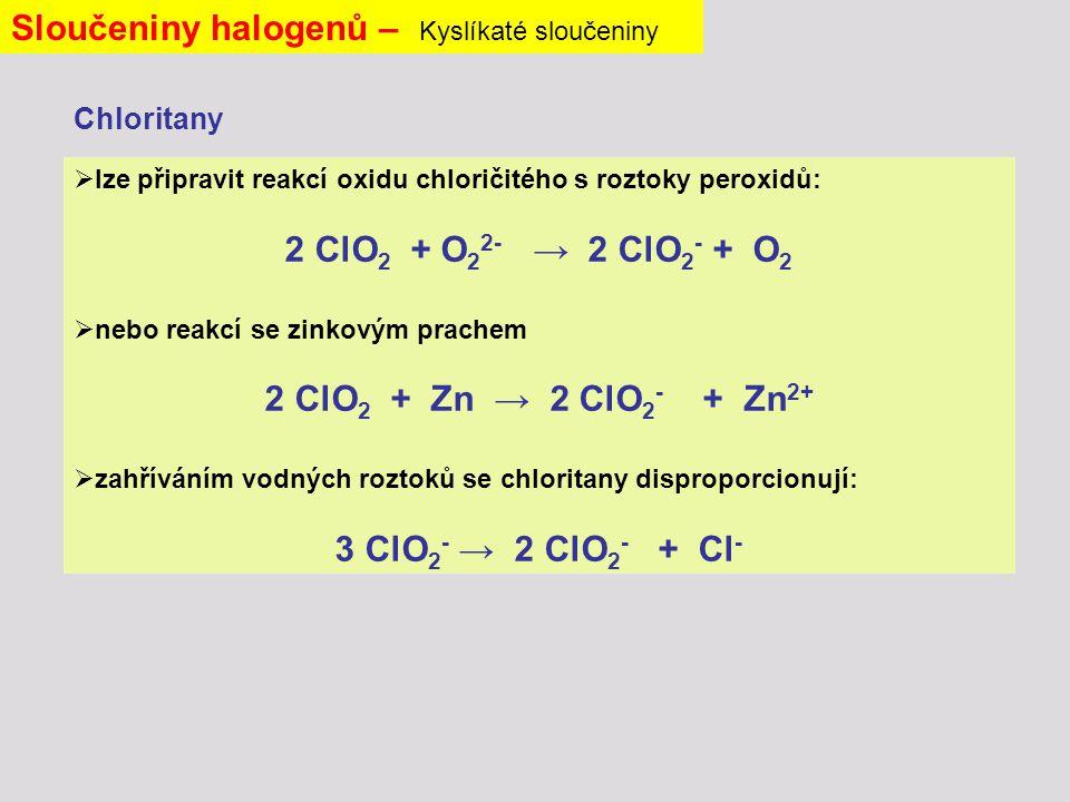  lze připravit reakcí oxidu chloričitého s roztoky peroxidů: 2 ClO 2 + O 2 2- → 2 ClO 2 - + O 2  nebo reakcí se zinkovým prachem 2 ClO 2 + Zn → 2 ClO 2 - + Zn 2+  zahříváním vodných roztoků se chloritany disproporcionují: 3 ClO 2 - → 2 ClO 2 - + Cl - Sloučeniny halogenů – Kyslíkaté sloučeniny Chloritany