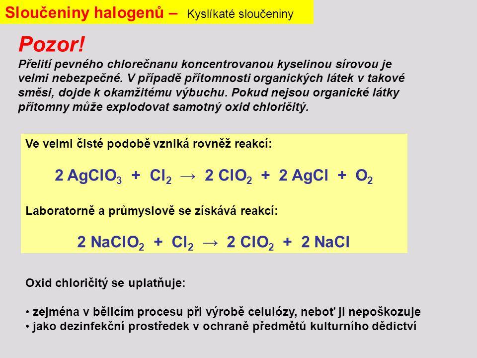 Sloučeniny halogenů – Kyslíkaté sloučeniny Ve velmi čisté podobě vzniká rovněž reakcí: 2 AgClO 3 + Cl 2 → 2 ClO 2 + 2 AgCl + O 2 Laboratorně a průmyslově se získává reakcí: 2 NaClO 2 + Cl 2 → 2 ClO 2 + 2 NaCl Oxid chloričitý se uplatňuje: zejména v bělicím procesu při výrobě celulózy, neboť ji nepoškozuje jako dezinfekční prostředek v ochraně předmětů kulturního dědictví Pozor.