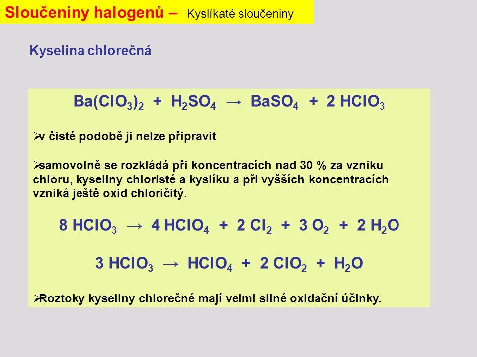 Sloučeniny halogenů – Kyslíkaté sloučeniny Ba(ClO 3 ) 2 + H 2 SO 4 → BaSO 4 + 2 HClO 3  v čisté podobě ji nelze připravit  samovolně se rozkládá při koncentracích nad 30 % za vzniku chloru, kyseliny chloristé a kyslíku a při vyšších koncentracích vzniká ještě oxid chloričitý.