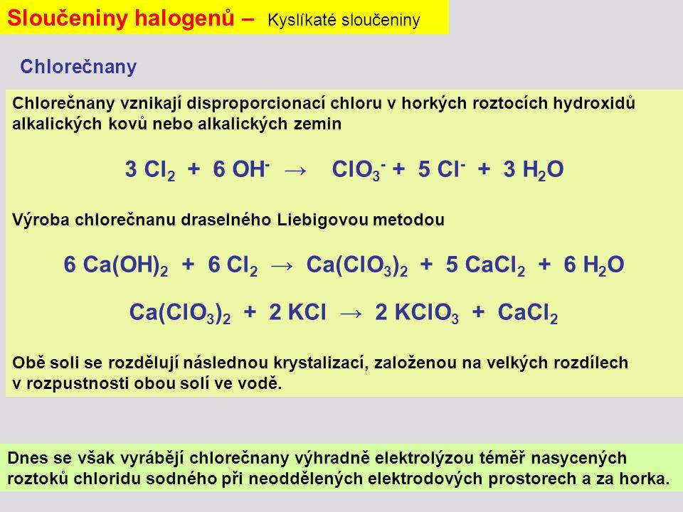 Sloučeniny halogenů – Kyslíkaté sloučeniny Chlorečnany vznikají disproporcionací chloru v horkých roztocích hydroxidů alkalických kovů nebo alkalických zemin 3 Cl 2 + 6 OH - → ClO 3 - + 5 Cl - + 3 H 2 O Výroba chlorečnanu draselného Liebigovou metodou 6 Ca(OH) 2 + 6 Cl 2 → Ca(ClO 3 ) 2 + 5 CaCl 2 + 6 H 2 O Ca(ClO 3 ) 2 + 2 KCl → 2 KClO 3 + CaCl 2 Obě soli se rozdělují následnou krystalizací, založenou na velkých rozdílech v rozpustnosti obou solí ve vodě.
