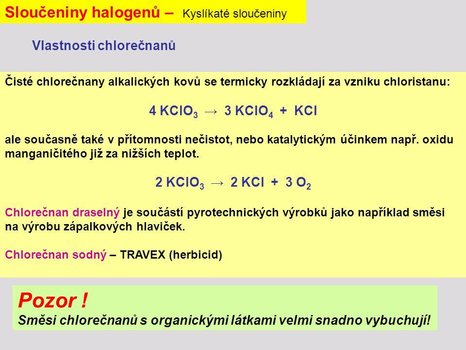 Sloučeniny halogenů – Kyslíkaté sloučeniny Čisté chlorečnany alkalických kovů se termicky rozkládají za vzniku chloristanu: 4 KClO 3 → 3 KClO 4 + KCl ale současně také v přítomnosti nečistot, nebo katalytickým účinkem např.