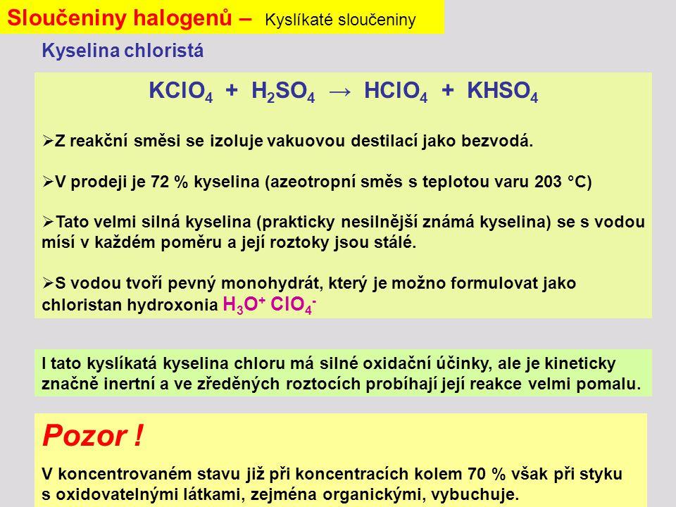 Sloučeniny halogenů – Kyslíkaté sloučeniny KClO 4 + H 2 SO 4 → HClO 4 + KHSO 4  Z reakční směsi se izoluje vakuovou destilací jako bezvodá.