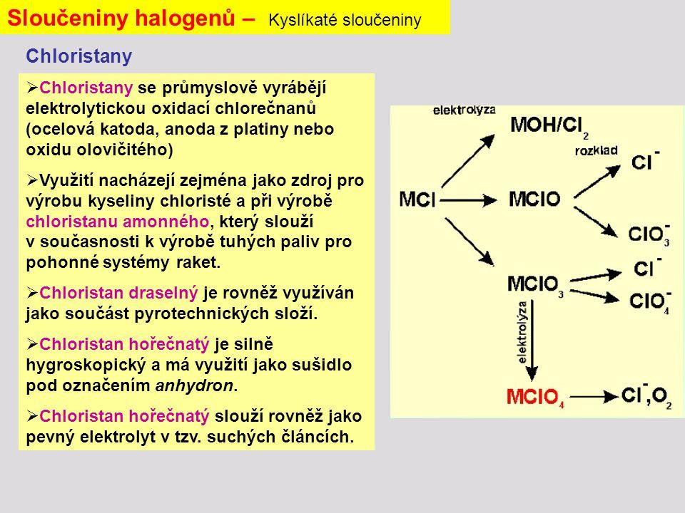 Sloučeniny halogenů – Kyslíkaté sloučeniny  Chloristany se průmyslově vyrábějí elektrolytickou oxidací chlorečnanů (ocelová katoda, anoda z platiny nebo oxidu olovičitého)  Využití nacházejí zejména jako zdroj pro výrobu kyseliny chloristé a při výrobě chloristanu amonného, který slouží v současnosti k výrobě tuhých paliv pro pohonné systémy raket.