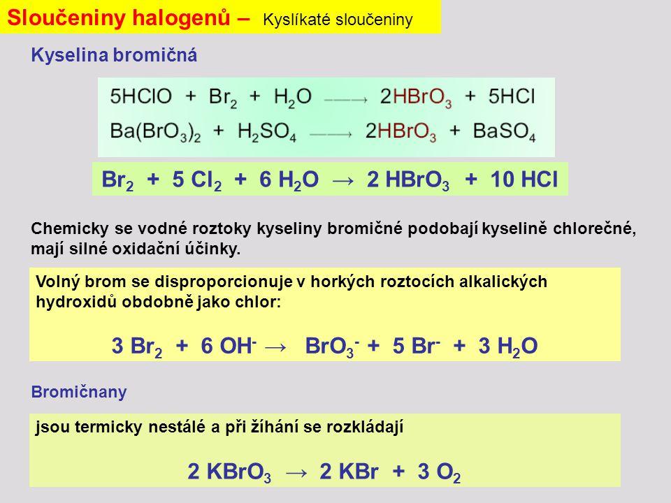 Sloučeniny halogenů – Kyslíkaté sloučeniny Kyselina bromičná Br 2 + 5 Cl 2 + 6 H 2 O → 2 HBrO 3 + 10 HCl Chemicky se vodné roztoky kyseliny bromičné podobají kyselině chlorečné, mají silné oxidační účinky.