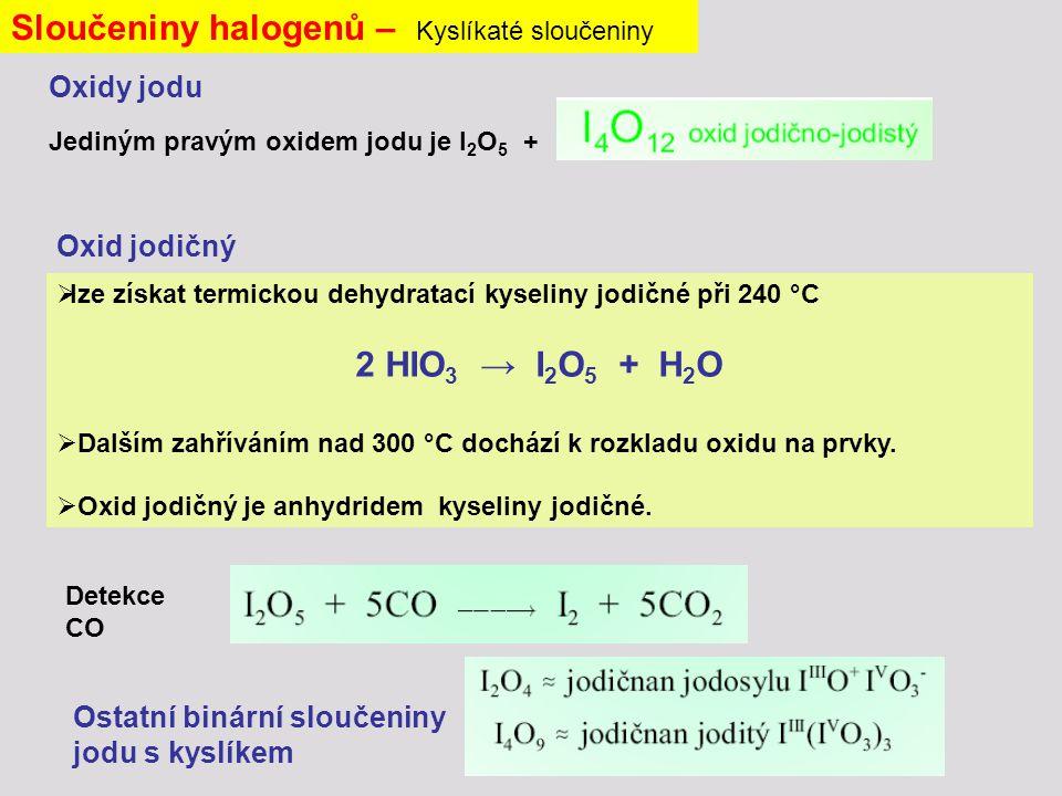 Oxidy jodu Jediným pravým oxidem jodu je I 2 O 5 + Sloučeniny halogenů – Kyslíkaté sloučeniny Ostatní binární sloučeniny jodu s kyslíkem Detekce CO  lze získat termickou dehydratací kyseliny jodičné při 240 °C 2 HIO 3 → I 2 O 5 + H 2 O  Dalším zahříváním nad 300 °C dochází k rozkladu oxidu na prvky.