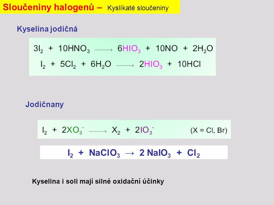 Sloučeniny halogenů – Kyslíkaté sloučeniny Kyselina jodičná Jodičnany I 2 + NaClO 3 → 2 NaIO 3 + Cl 2 Kyselina i soli mají silné oxidační účinky