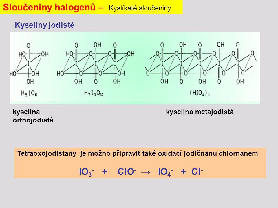 Sloučeniny halogenů – Kyslíkaté sloučeniny Kyseliny jodisté kyselina orthojodistá kyselina metajodistá Tetraoxojodistany je možno připravit také oxidací jodičnanu chlornanem IO 3 - + ClO - → IO 4 - + Cl -