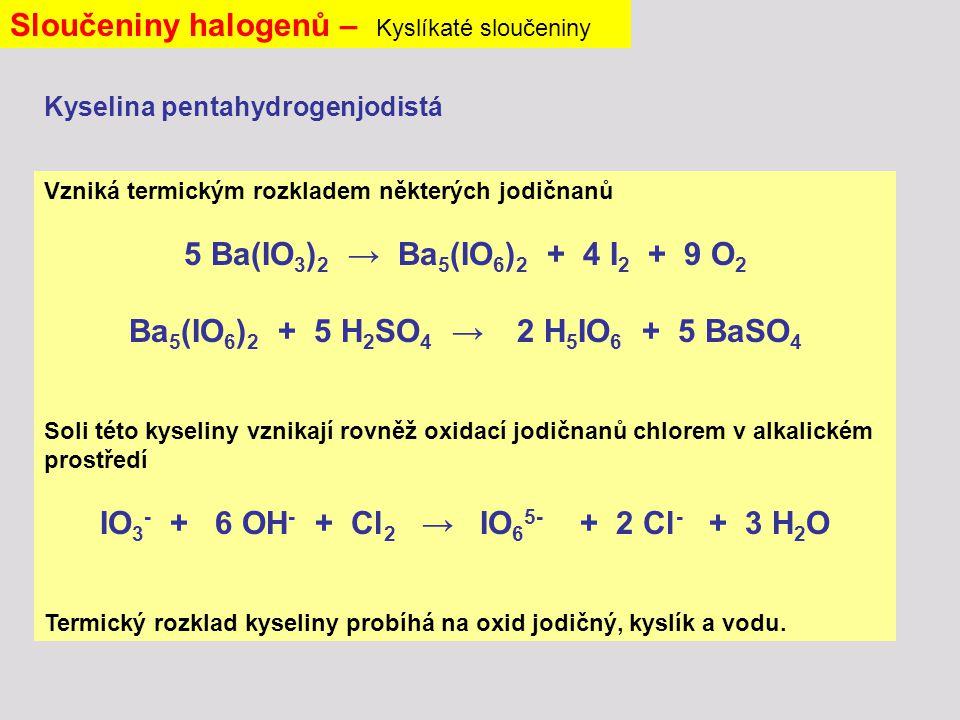 Sloučeniny halogenů – Kyslíkaté sloučeniny Vzniká termickým rozkladem některých jodičnanů 5 Ba(IO 3 ) 2 → Ba 5 (IO 6 ) 2 + 4 I 2 + 9 O 2 Ba 5 (IO 6 ) 2 + 5 H 2 SO 4 → 2 H 5 IO 6 + 5 BaSO 4 Soli této kyseliny vznikají rovněž oxidací jodičnanů chlorem v alkalickém prostředí IO 3 - + 6 OH - + Cl 2 → IO 6 5- + 2 Cl - + 3 H 2 O Termický rozklad kyseliny probíhá na oxid jodičný, kyslík a vodu.