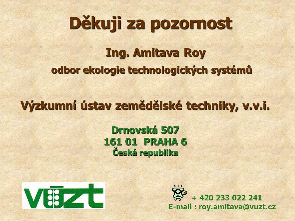 Děkuji za pozornost Výzkumní ústav zemědělské techniky, v.v.i. Drnovská 507 161 01 PRAHA 6 Česká republika + 420 233 022 241 E-mail : roy.amitava@vuzt