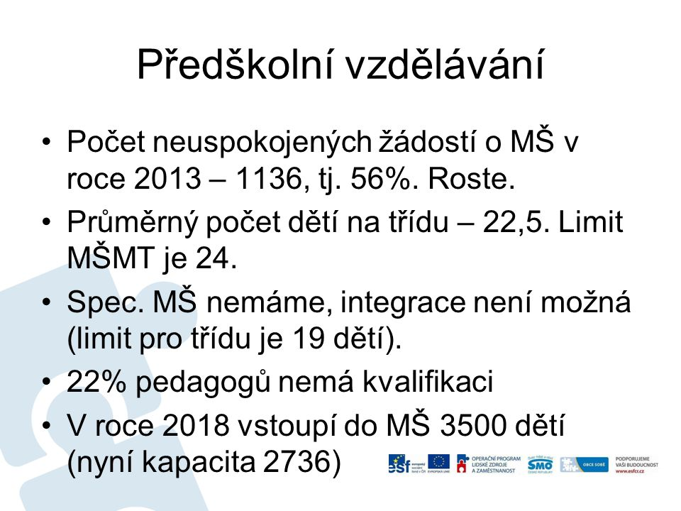 Předškolní vzdělávání Počet neuspokojených žádostí o MŠ v roce 2013 – 1136, tj. 56%. Roste. Průměrný počet dětí na třídu – 22,5. Limit MŠMT je 24. Spe