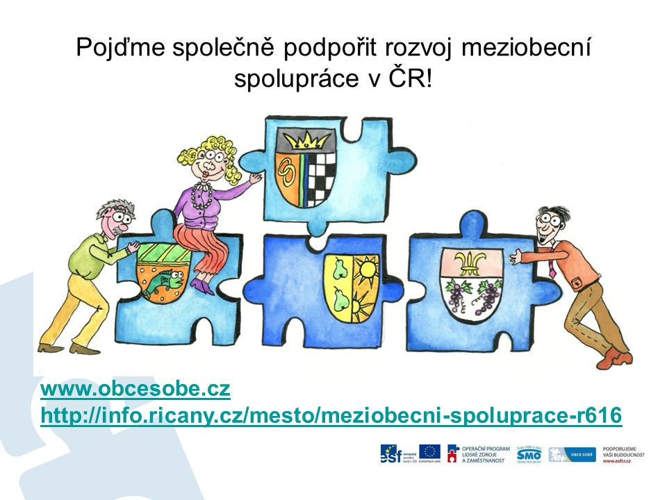 Pojďme společně podpořit rozvoj meziobecní spolupráce v ČR! www.obcesobe.cz http://info.ricany.cz/mesto/meziobecni-spoluprace-r616