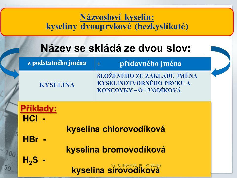 Názvosloví kyselin: kyseliny dvouprvkové (bezkyslíkaté) Název se skládá ze dvou slov: z podstatného jména + přídavného jména KYSELINA SLOŽENÉHO ZE ZÁKLADU JMÉNA KYSELINOTVORNÉHO PRVKU A KONCOVKY – O +VODÍKOVÁ VY_32_INOVACE_18 - KYSELINY