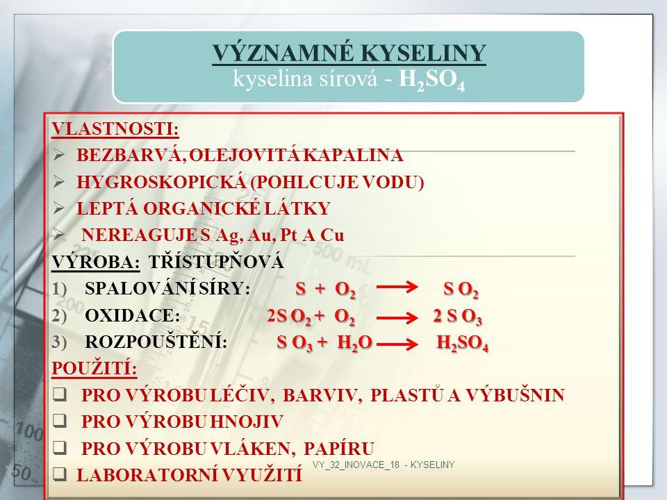 VÝZNAMNÉ KYSELINY kyselina sírová - H2SO4 VLASTNOSTI:  BEZBARVÁ, OLEJOVITÁ KAPALINA  HYGROSKOPICKÁ (POHLCUJE VODU)  LEPTÁ ORGANICKÉ LÁTKY  NEREAGUJE S Ag, Au, Pt A Cu VÝROBA: TŘÍSTUPŇOVÁ S + O 2 S O 2 1)SPALOVÁNÍ SÍRY: S + O 2 S O 2 S O 2 + O 2 2 S O 3 2)OXIDACE: 2S O 2 + O 2 2 S O 3 S O 3 + H 2 O H 2 SO 4 3)ROZPOUŠTĚNÍ: S O 3 + H 2 O H 2 SO 4 POUŽITÍ:  PRO VÝROBU LÉČIV, BARVIV, PLASTŮ A VÝBUŠNIN  PRO VÝROBU HNOJIV  PRO VÝROBU VLÁKEN, PAPÍRU  LABORATORNÍ VYUŽITÍ VY_32_INOVACE_18 - KYSELINY