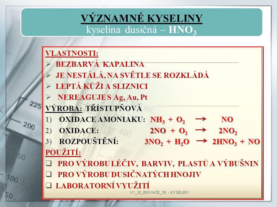 VÝZNAMNÉ KYSELINY kyselina dusičná – HNO3 VLASTNOSTI:  BEZBARVÁ KAPALINA  JE NESTÁLÁ, NA SVĚTLE SE ROZKLÁDÁ  LEPTÁ KŮŽI A SLIZNICI  NEREAGUJE S Ag, Au, Pt VÝROBA: TŘÍSTUPŇOVÁ NH 3 + O 2 NO 1)OXIDACE AMONIAKU: NH 3 + O 2 NO 2NO + O 2 2NO 2 2)OXIDACE: 2NO + O 2 2NO 2 3NO 2 + H 2 O 2HNO 3 + NO 3)ROZPOUŠTĚNÍ: 3NO 2 + H 2 O 2HNO 3 + NO POUŽITÍ:  PRO VÝROBU LÉČIV, BARVIV, PLASTŮ A VÝBUŠNIN  PRO VÝROBU DUSIČNATÝCH HNOJIV  LABORATORNÍ VYUŽITÍ VY_32_INOVACE_18 - KYSELINY