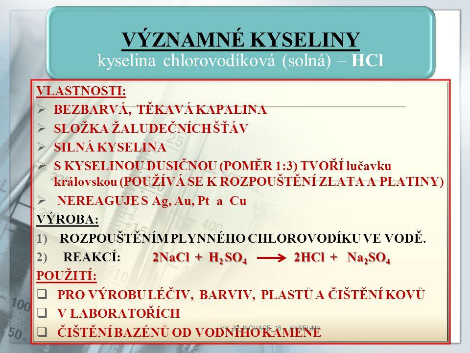 VÝZNAMNÉ KYSELINY kyselina chlorovodíková (solná) – HCl VLASTNOSTI:  BEZBARVÁ, TĚKAVÁ KAPALINA  SLOŽKA ŽALUDEČNÍCH ŠŤÁV  SILNÁ KYSELINA  S KYSELINOU DUSIČNOU (POMĚR 1:3) TVOŘÍ lučavku královskou (POUŽÍVÁ SE K ROZPOUŠTĚNÍ ZLATA A PLATINY)  NEREAGUJE S Ag, Au, Pt a Cu VÝROBA: 1)ROZPOUŠTĚNÍM PLYNNÉHO CHLOROVODÍKU VE VODĚ.