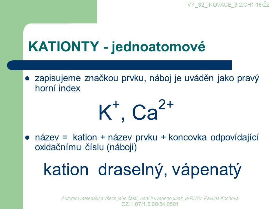KATIONTY - víceatomové víceatomové kationty se odvozují adicí protonů na složenou částici jednoslovné názvy mají zakončení -onium nebo -ium např.: VY_32_INOVACE_3.2.CH1.16/Žž Autorem materiálu a všech jeho částí, není-li uvedeno jinak, je RNDr.