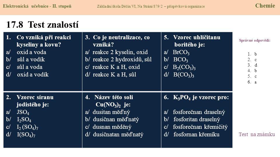 17.8 Test znalostí Správné odpovědi: 1.Co vzniká při reakci kyseliny a kovu? a/ oxid a voda b/ sůl a vodík c/ sůl a voda d/ oxid a vodík 3. Co je neut