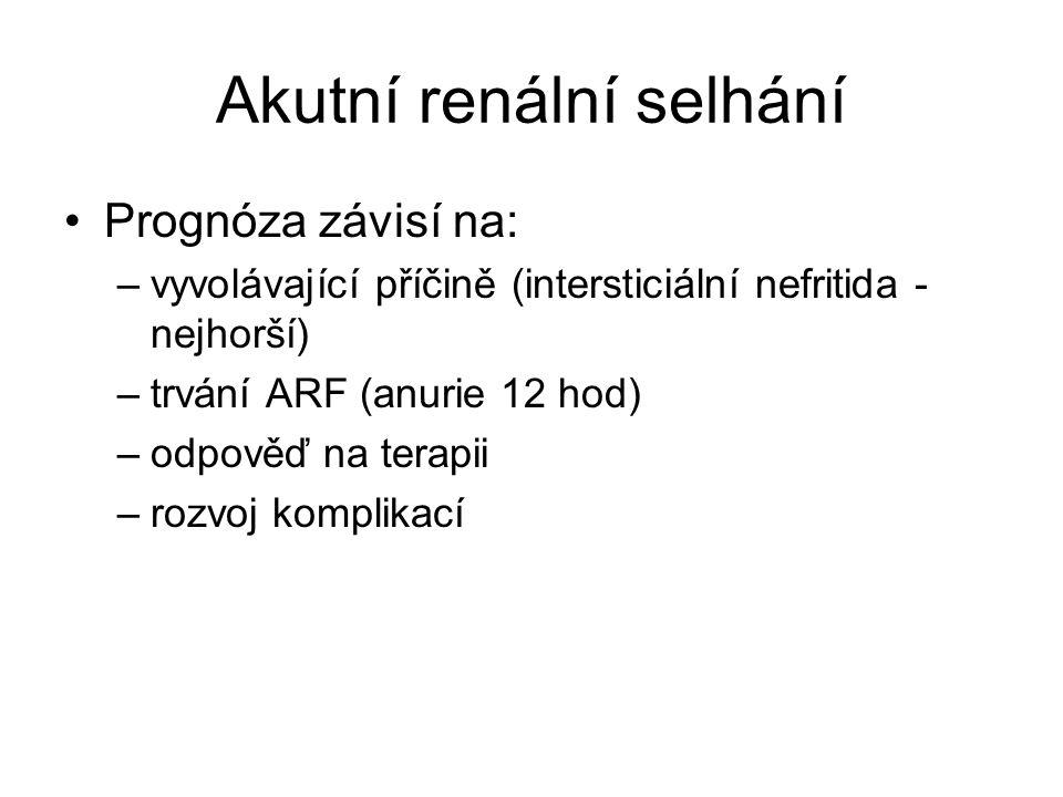 Akutní renální selhání Prognóza závisí na: –vyvolávající příčině (intersticiální nefritida - nejhorší) –trvání ARF (anurie 12 hod) –odpověď na terapii