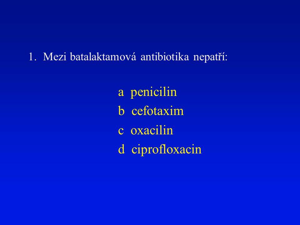 1.Mezi batalaktamová antibiotika nepatří: a penicilin b cefotaxim c oxacilin d ciprofloxacin