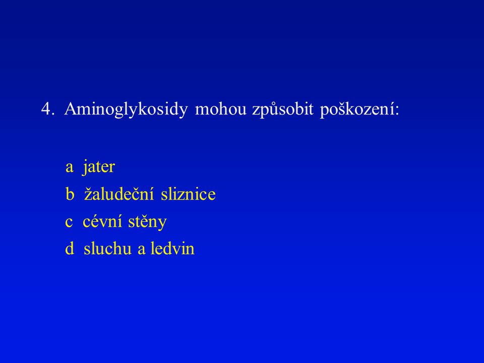 4. Aminoglykosidy mohou způsobit poškození: a jater b žaludeční sliznice c cévní stěny d sluchu a ledvin