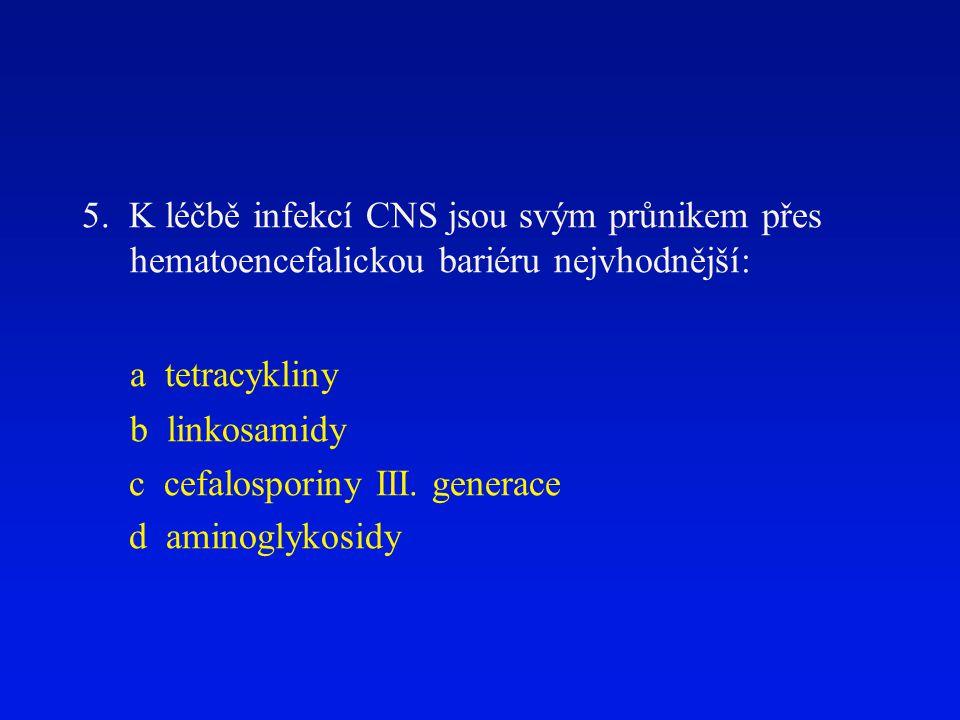 5. K léčbě infekcí CNS jsou svým průnikem přes hematoencefalickou bariéru nejvhodnější: a tetracykliny b linkosamidy c cefalosporiny III. generace d a