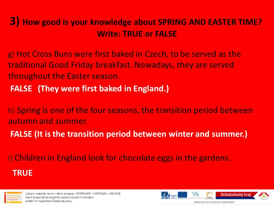 3) How good is your knowledge about SPRING AND EASTER TIME? Write: TRUE or FALSE g) Hot Cross Buns were first baked in Czech, to be served as the trad