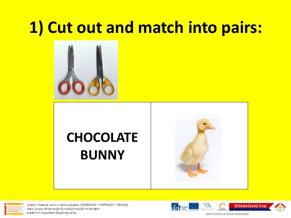 1) Cut out and match into pairs: CHOCOLATE BUNNY Učební materiál vznikl v rámci projektu INFORMACE – INSPIRACE – INOVACE, který je spolufinancován Evr