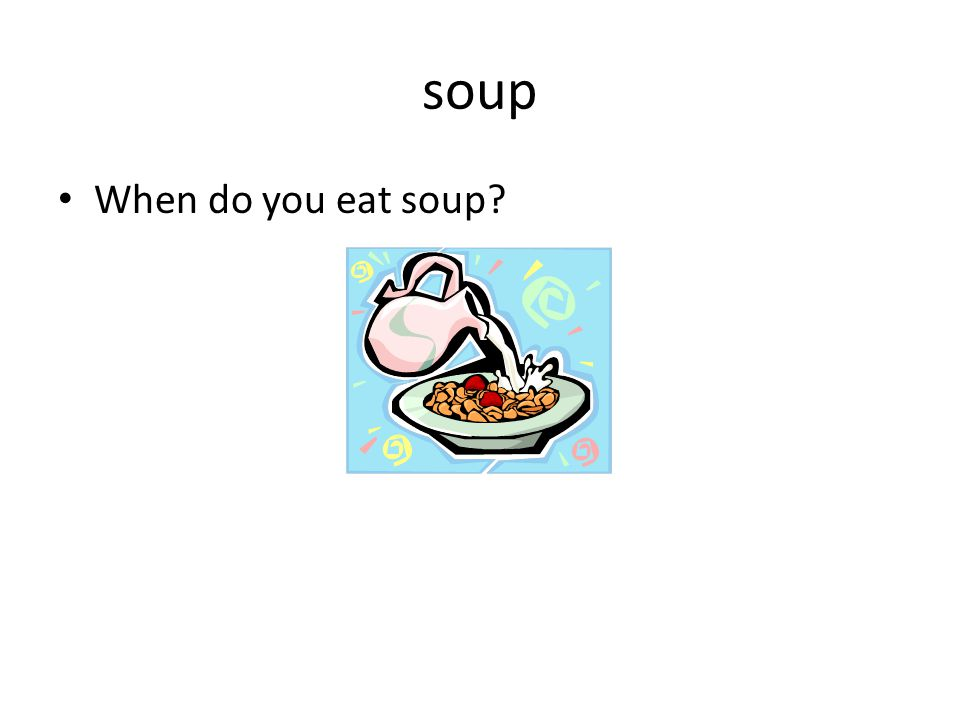 soup When do you eat soup