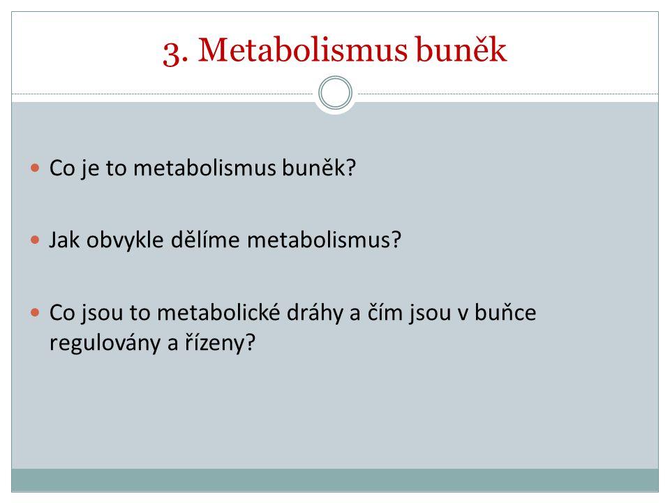 3. Metabolismus buněk Co je to metabolismus buněk? Jak obvykle dělíme metabolismus? Co jsou to metabolické dráhy a čím jsou v buňce regulovány a řízen