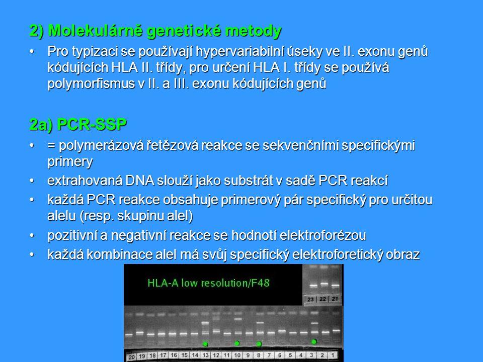2b) PCR-SSO = PCR reakce se sekvenčně specifickými oligonukleotidy= PCR reakce se sekvenčně specifickými oligonukleotidy namnoží se hypervariabilní úseky genů kódujících HLAnamnoží se hypervariabilní úseky genů kódujících HLA hybridizace s enzymaticky nebo radioaktivně značenými DNA sondami specifickými pro jednotlivé alelyhybridizace s enzymaticky nebo radioaktivně značenými DNA sondami specifickými pro jednotlivé alely 2c) PCR- SBT = sequencing based typing; sekvenování= sequencing based typing; sekvenování nejpřesnější metodika HLA typizacenejpřesnější metodika HLA typizace získáme přesnou sekvenci nukleotidů, kterou porovnáme s databází známých sekvencí HLA alelzískáme přesnou sekvenci nukleotidů, kterou porovnáme s databází známých sekvencí HLA alel