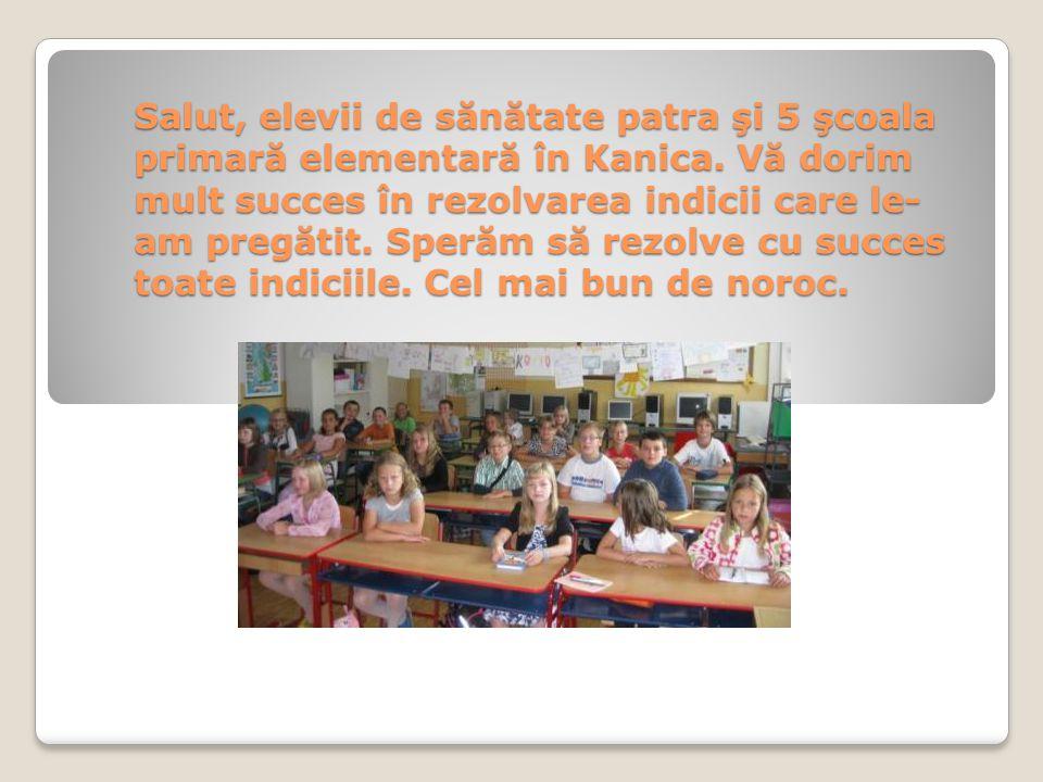 Salut, elevii de sănătate patra şi 5 şcoala primară elementară în Kanica. Vă dorim mult succes în rezolvarea indicii care le- am pregătit. Sperăm să r