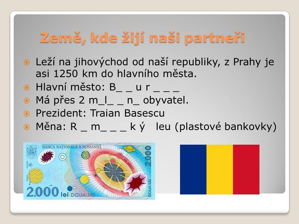 Země, kde žijí naši partneři  Leží na jihovýchod od naší republiky, z Prahy je asi 1250 km do hlavního města.  Hlavní město: B_ _ u r _ _ _  Má pře