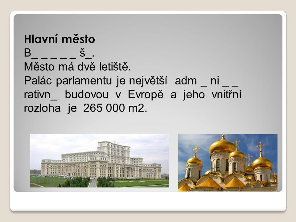 Hlavní město B_ _ _ _ _ š_. Město má dvě letiště. Palác parlamentu je největší adm _ ni _ _ rativn_ budovou v Evropě a jeho vnitřní rozloha je 265 000