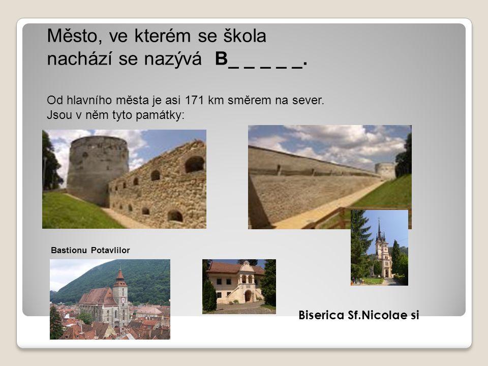 Město, ve kterém se škola nachází se nazývá B_ _ _ _ _. Od hlavního města je asi 171 km směrem na sever. Jsou v něm tyto památky: Bastionu Potavlilor