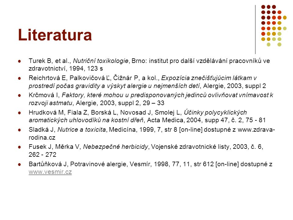 Literatura Turek B, et al., Nutriční toxikologie, Brno: institut pro další vzdělávání pracovníků ve zdravotnictví, 1994, 123 s Reichrtová E, Palkovičová Ľ, Čižnár P, a kol., Expozícia znečišťujúcim látkam v prostredí počas gravidity a výskyt alergie u nejmenších detí, Alergie, 2003, suppl 2 Krčmová I, Faktory, které mohou u predisponovaných jedinců ovlivňovat vnímavost k rozvoji astmatu, Alergie, 2003, suppl 2, 29 – 33 Hrudková M, Fiala Z, Borská L, Novosad J, Smolej L, Účinky polycyklických aromatických uhlovodíků na kostní dřeň, Acta Medica, 2004, supp 47, č.