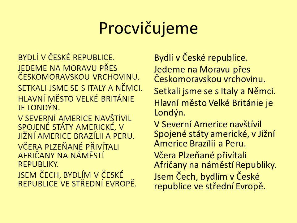 Procvičujeme BYDLÍ V ČESKÉ REPUBLICE. JEDEME NA MORAVU PŘES ČESKOMORAVSKOU VRCHOVINU. SETKALI JSME SE S ITALY A NĚMCI. HLAVNÍ MĚSTO VELKÉ BRITÁNIE JE