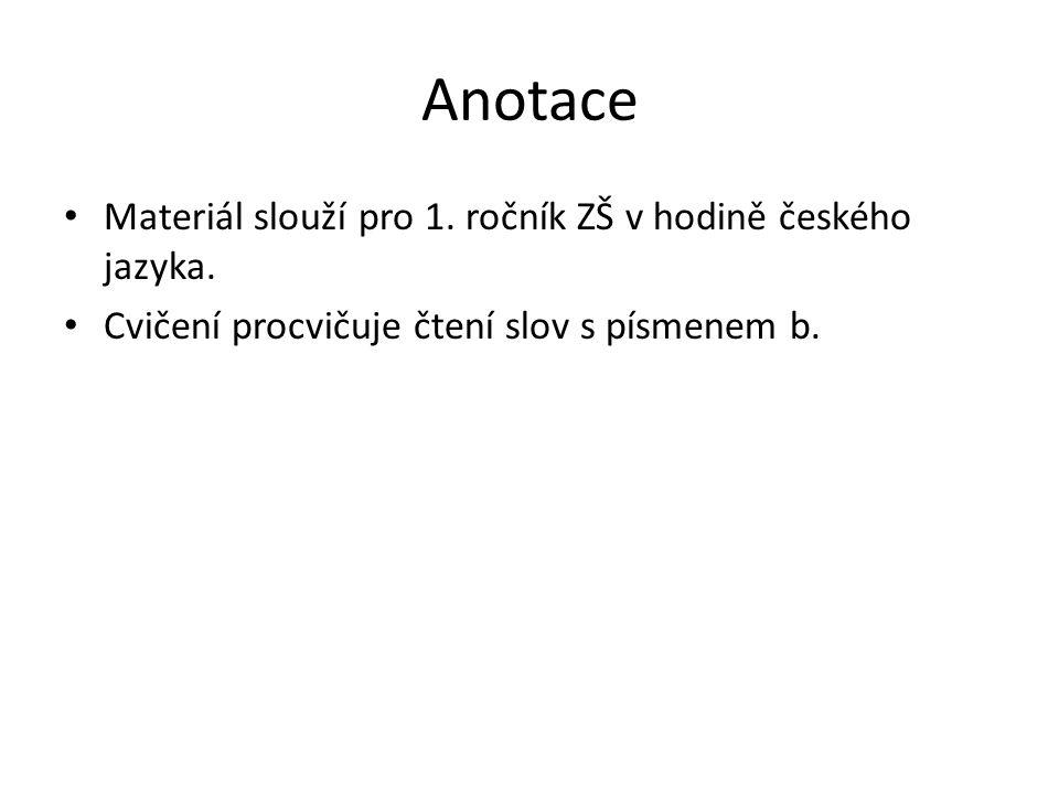 Anotace Materiál slouží pro 1. ročník ZŠ v hodině českého jazyka. Cvičení procvičuje čtení slov s písmenem b.