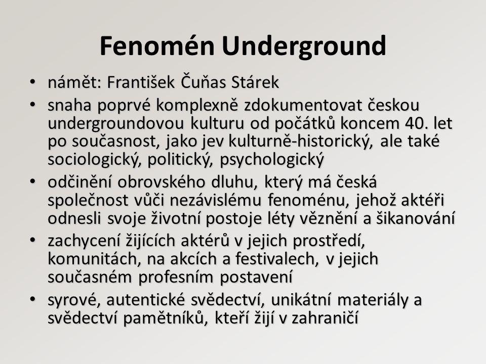 Fenomén Underground námět: František Čuňas Stárek námět: František Čuňas Stárek snaha poprvé komplexně zdokumentovat českou undergroundovou kulturu od