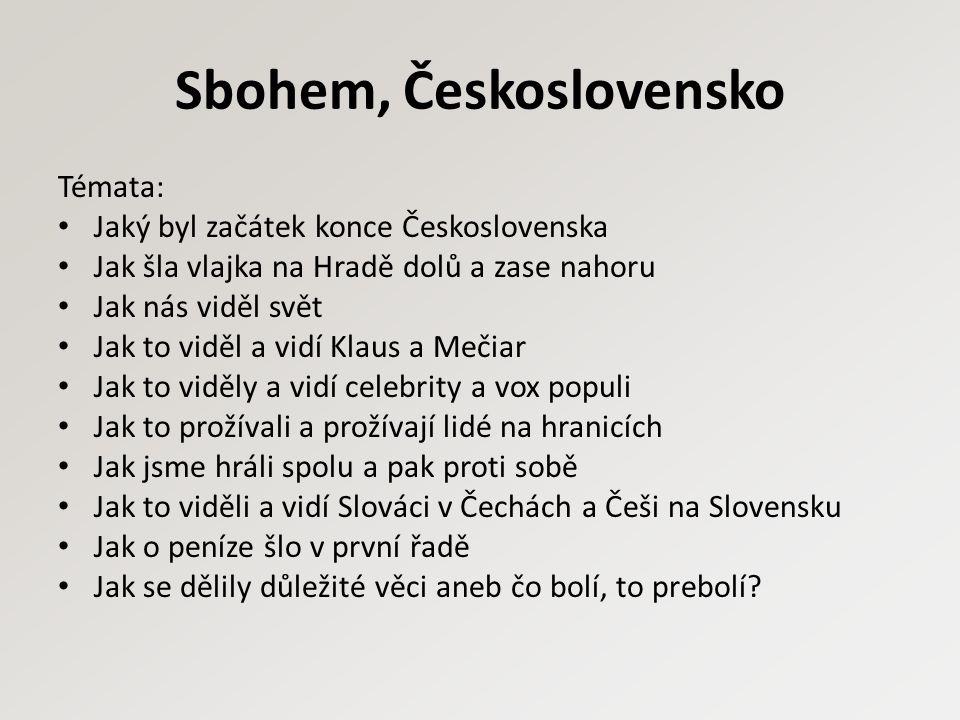 Sbohem, Československo Témata: Jaký byl začátek konce Československa Jak šla vlajka na Hradě dolů a zase nahoru Jak nás viděl svět Jak to viděl a vidí