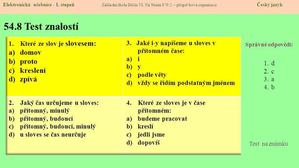 54.8 Test znalostí Správné odpovědi: 1.d 2.c 3.a 4.b Test na známku Elektronická učebnice - I. stupeň Základní škola Děčín VI, Na Stráni 879/2 – přísp