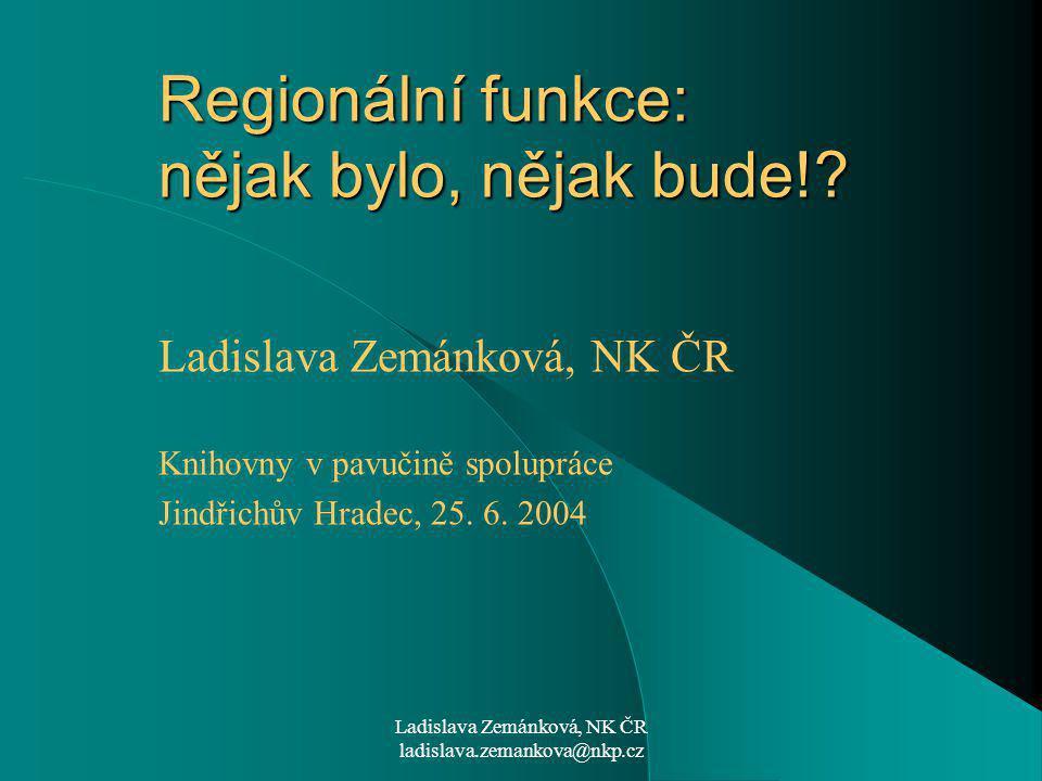 Ladislava Zemánková, NK ČR ladislava.zemankova@nkp.cz Regionální funkce: nějak bylo, nějak bude!.